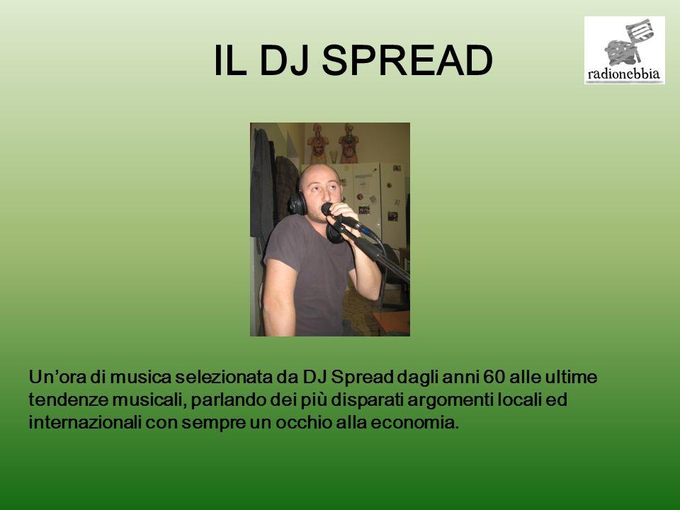 IL DJ SPREAD Unora di musica selezionata da DJ Spread dagli anni 60 alle ultime tendenze musicali, parlando dei più disparati argomenti locali ed internazionali con sempre un occhio alla economia.