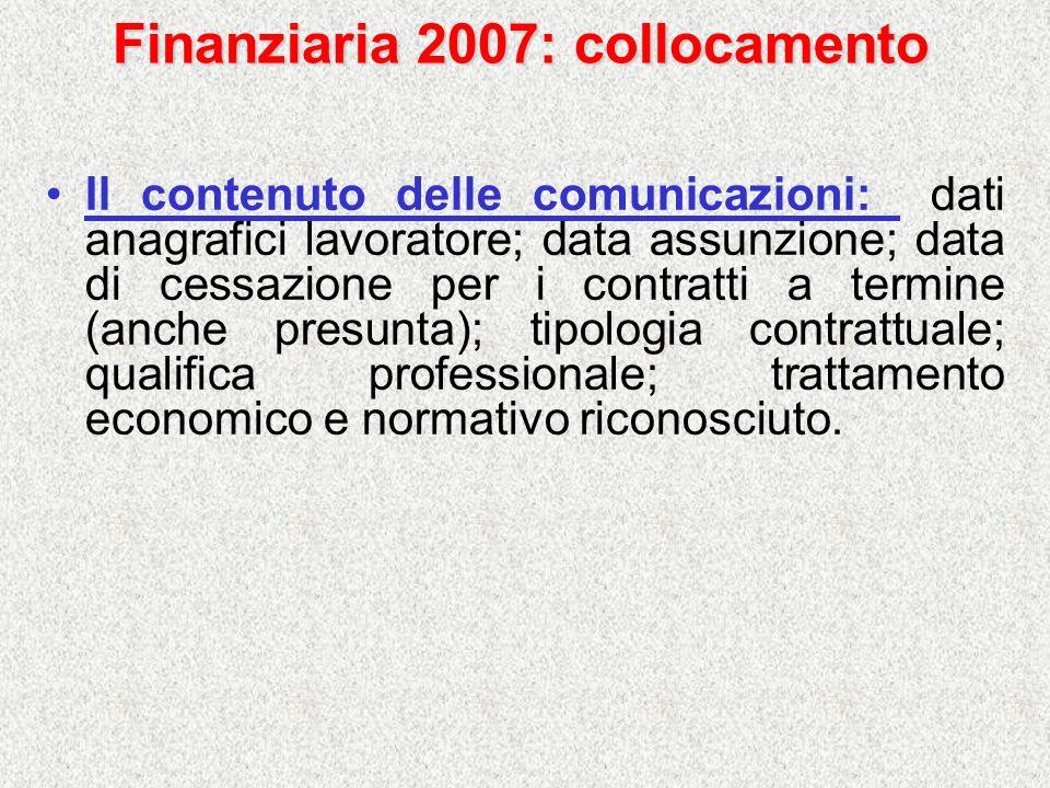 Finanziaria 2007: collocamento Il contenuto delle comunicazioni: dati anagrafici lavoratore; data assunzione; data di cessazione per i contratti a ter