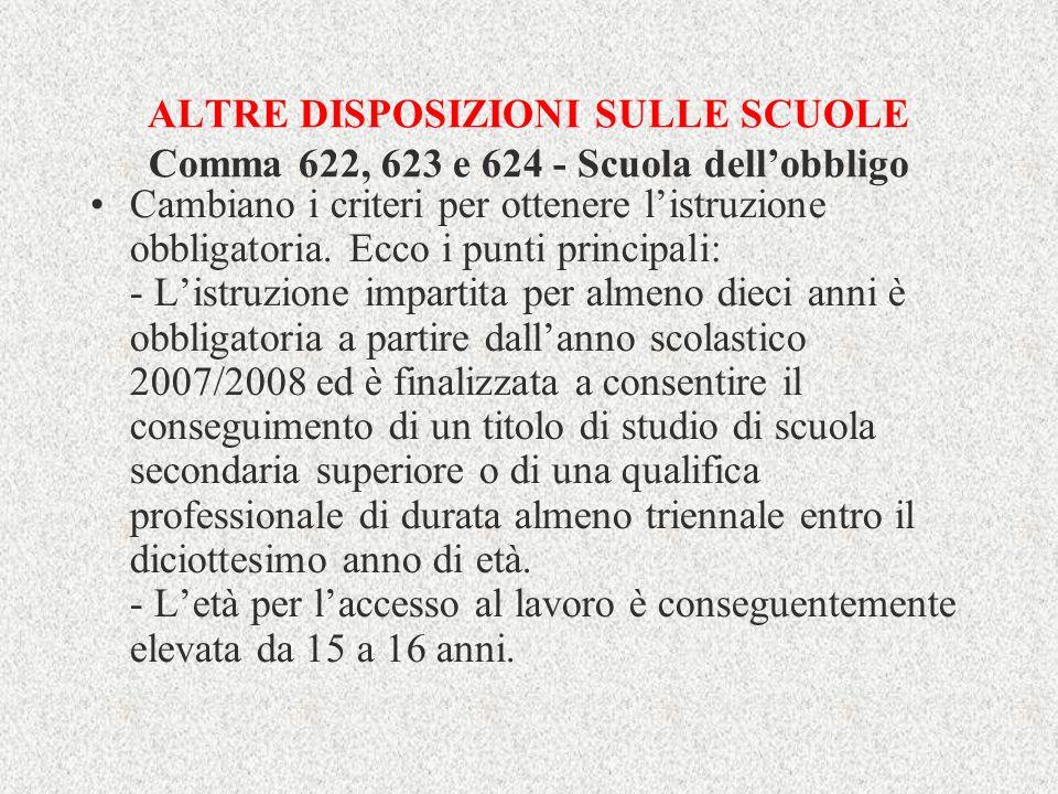ALTRE DISPOSIZIONI SULLE SCUOLE Comma 622, 623 e 624 - Scuola dellobbligo Cambiano i criteri per ottenere listruzione obbligatoria. Ecco i punti princ