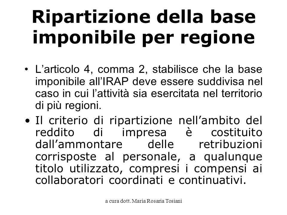 a cura dott. Maria Rosaria Tosiani Ripartizione della base imponibile per regione Larticolo 4, comma 2, stabilisce che la base imponibile allIRAP deve
