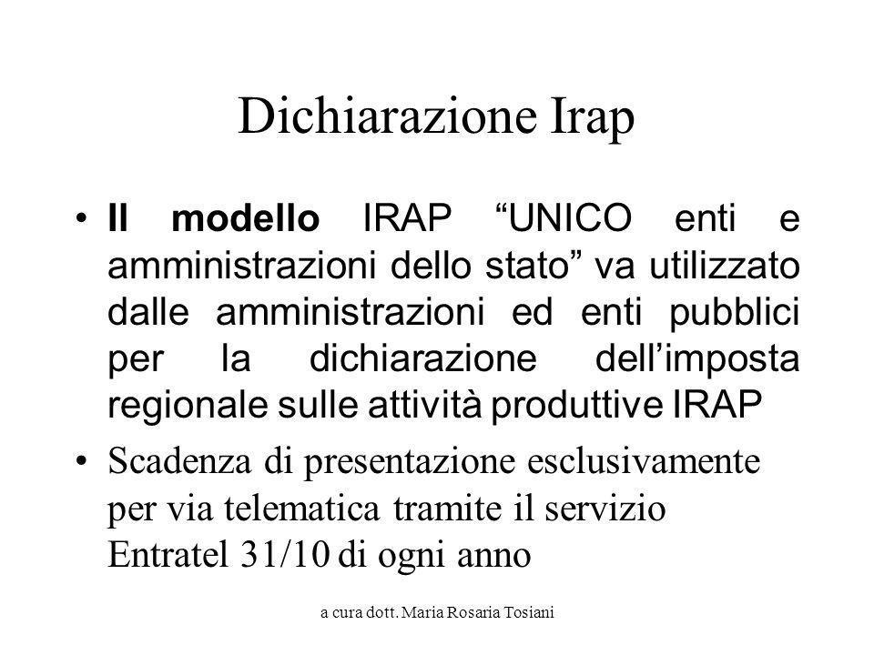 a cura dott. Maria Rosaria Tosiani Dichiarazione Irap Il modello IRAP UNICO enti e amministrazioni dello stato va utilizzato dalle amministrazioni ed