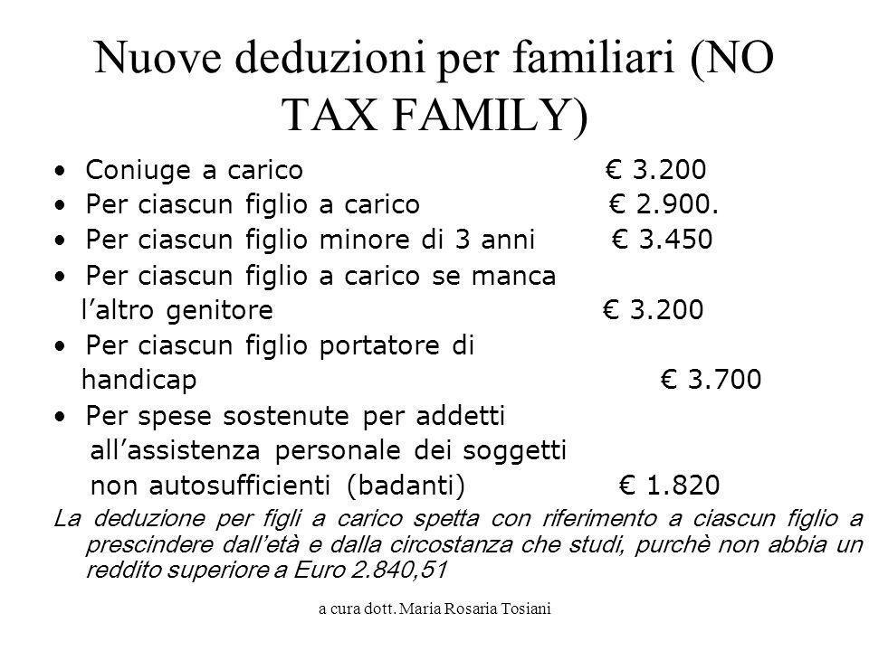 a cura dott. Maria Rosaria Tosiani Nuove deduzioni per familiari (NO TAX FAMILY) Coniuge a carico 3.200 Per ciascun figlio a carico 2.900. Per ciascun
