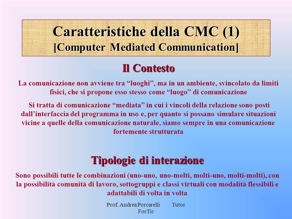 Prof. Andrea Porcarelli Tutor ForTic Caratteristiche della CMC (1) [Computer Mediated Communication] Il Contesto La comunicazione non avviene tra luog