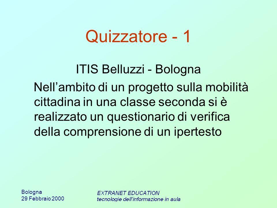 Bologna 29 Febbraio 2000 Quizzatore - 1 ITIS Belluzzi - Bologna Nellambito di un progetto sulla mobilità cittadina in una classe seconda si è realizzato un questionario di verifica della comprensione di un ipertesto