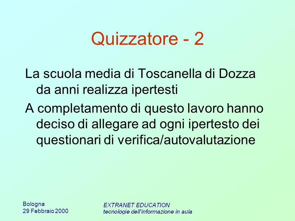 Bologna 29 Febbraio 2000 Quizzatore - 2 La scuola media di Toscanella di Dozza da anni realizza ipertesti A completamento di questo lavoro hanno deciso di allegare ad ogni ipertesto dei questionari di verifica/autovalutazione