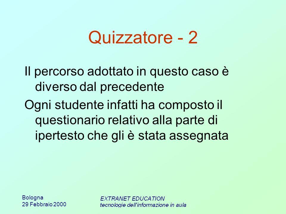 Bologna 29 Febbraio 2000 Quizzatore - 2 Il percorso adottato in questo caso è diverso dal precedente Ogni studente infatti ha composto il questionario relativo alla parte di ipertesto che gli è stata assegnata