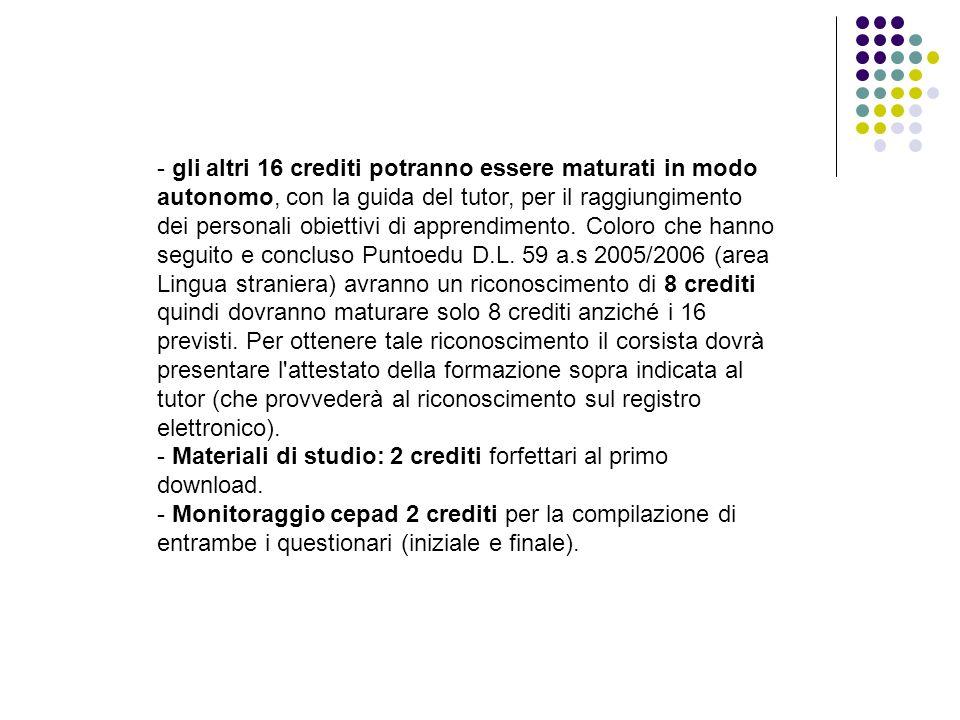 - gli altri 16 crediti potranno essere maturati in modo autonomo, con la guida del tutor, per il raggiungimento dei personali obiettivi di apprendimen