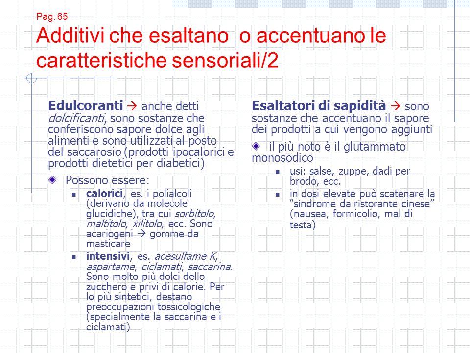 Pag. 65 Additivi che esaltano o accentuano le caratteristiche sensoriali/2 Edulcoranti anche detti dolcificanti, sono sostanze che conferiscono sapore
