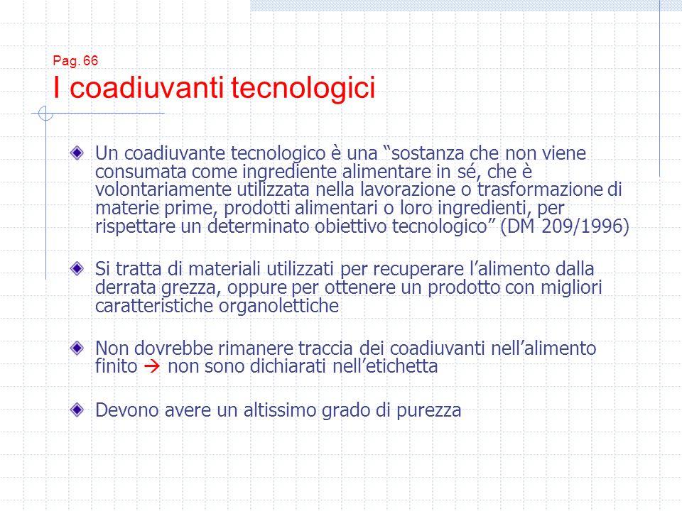 Pag. 66 I coadiuvanti tecnologici Un coadiuvante tecnologico è una sostanza che non viene consumata come ingrediente alimentare in sé, che è volontari