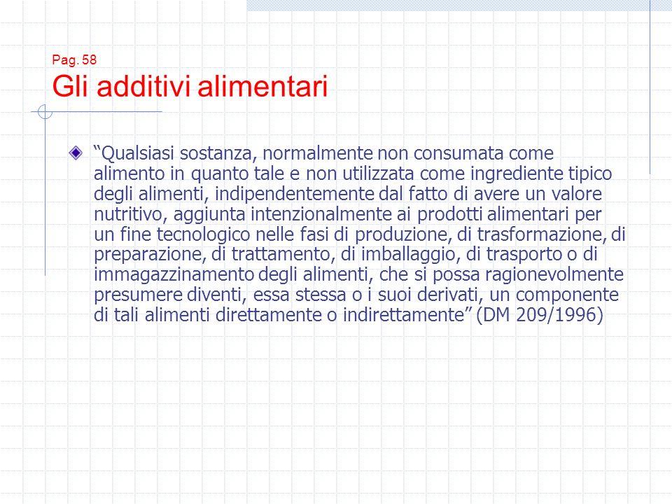 Pag. 58 Gli additivi alimentari Qualsiasi sostanza, normalmente non consumata come alimento in quanto tale e non utilizzata come ingrediente tipico de