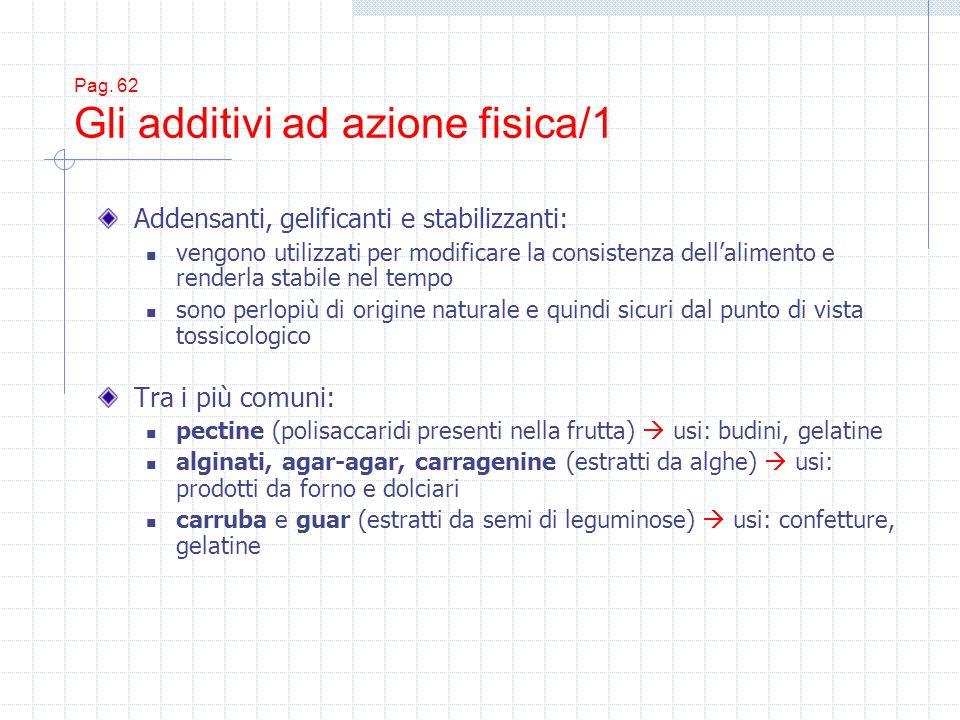 Pag. 62 Gli additivi ad azione fisica/1 Addensanti, gelificanti e stabilizzanti: vengono utilizzati per modificare la consistenza dellalimento e rende