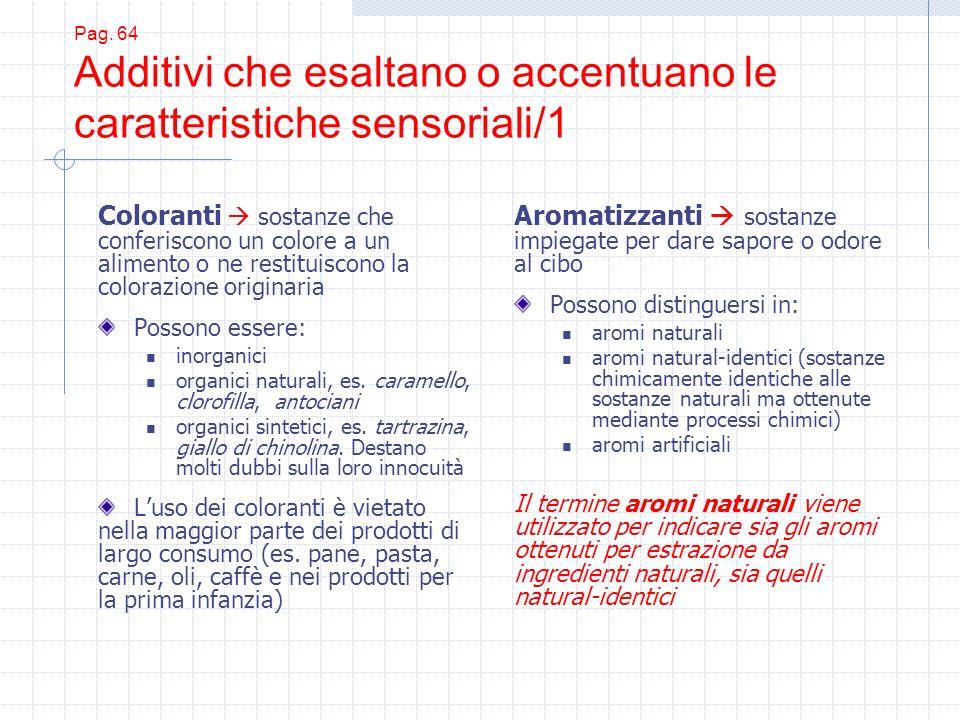 Pag. 64 Additivi che esaltano o accentuano le caratteristiche sensoriali/1 Coloranti sostanze che conferiscono un colore a un alimento o ne restituisc