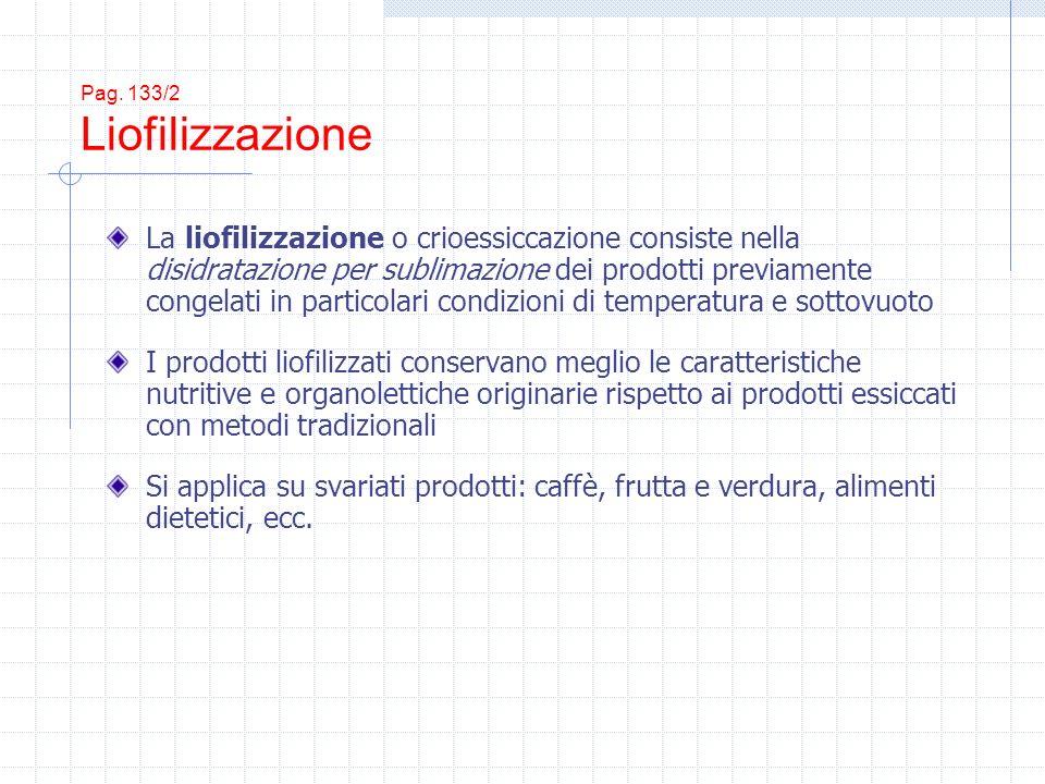 Pag. 133/2 Liofilizzazione La liofilizzazione o crioessiccazione consiste nella disidratazione per sublimazione dei prodotti previamente congelati in