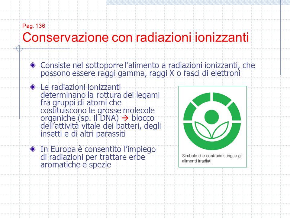 Pag. 136 Conservazione con radiazioni ionizzanti Le radiazioni ionizzanti determinano la rottura dei legami fra gruppi di atomi che costituiscono le g