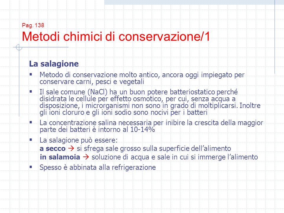 Pag. 138 Metodi chimici di conservazione/1 La salagione Metodo di conservazione molto antico, ancora oggi impiegato per conservare carni, pesci e vege