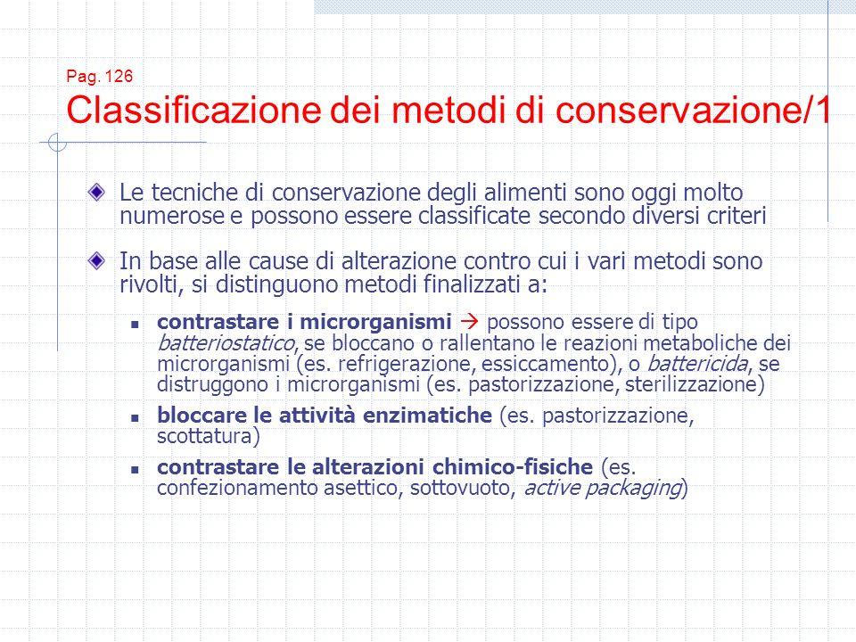 Pag. 126 Classificazione dei metodi di conservazione/1 Le tecniche di conservazione degli alimenti sono oggi molto numerose e possono essere classific