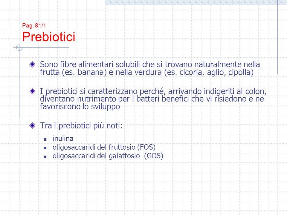 Pag. 81/1 Prebiotici Sono fibre alimentari solubili che si trovano naturalmente nella frutta (es. banana) e nella verdura (es. cicoria, aglio, cipolla