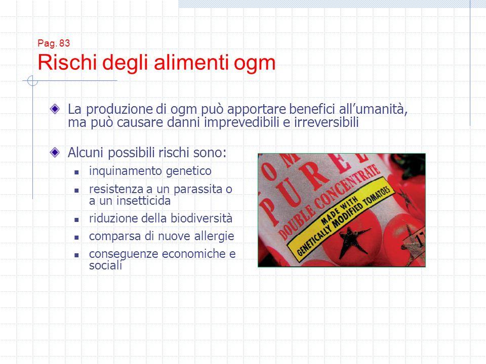 Pag. 83 Rischi degli alimenti ogm Alcuni possibili rischi sono: inquinamento genetico resistenza a un parassita o a un insetticida riduzione della bio