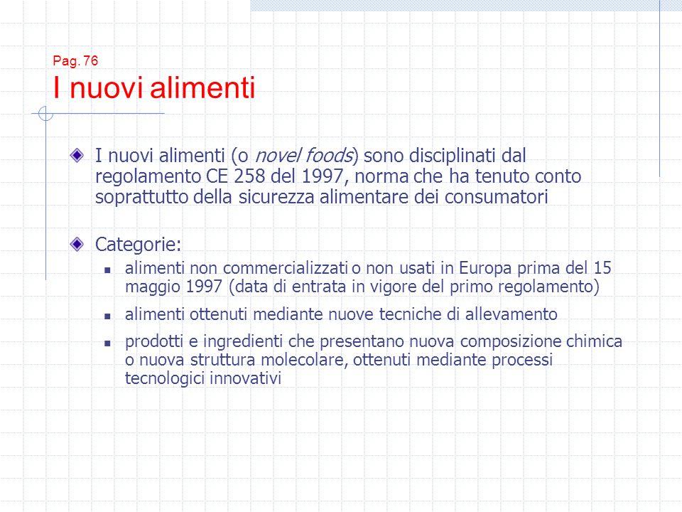Pag. 76 I nuovi alimenti I nuovi alimenti (o novel foods) sono disciplinati dal regolamento CE 258 del 1997, norma che ha tenuto conto soprattutto del