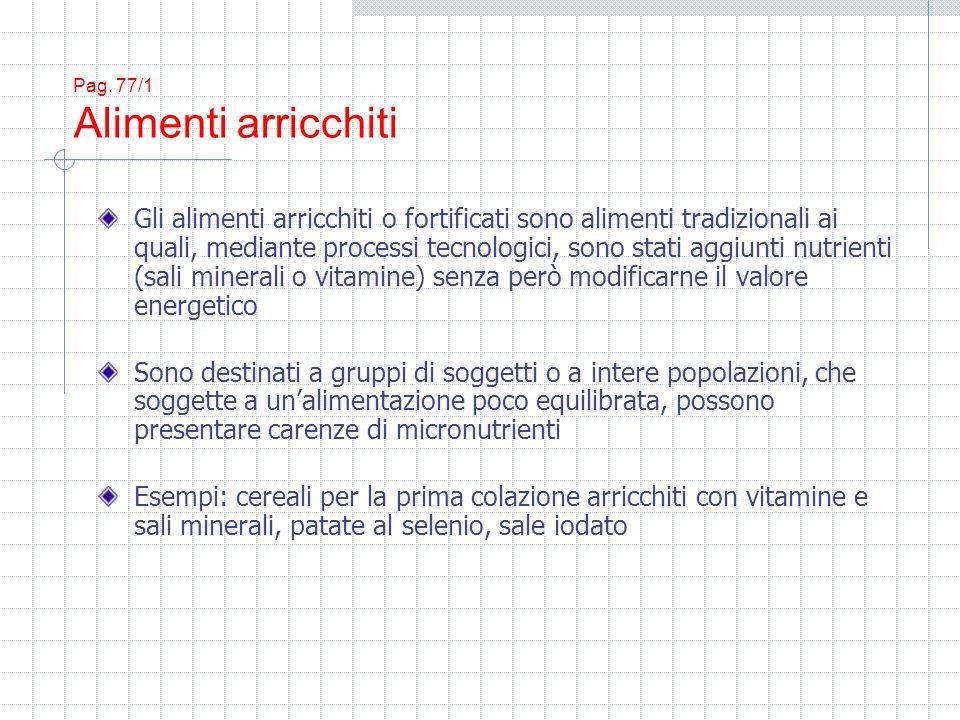 Pag. 77/1 Alimenti arricchiti Gli alimenti arricchiti o fortificati sono alimenti tradizionali ai quali, mediante processi tecnologici, sono stati agg