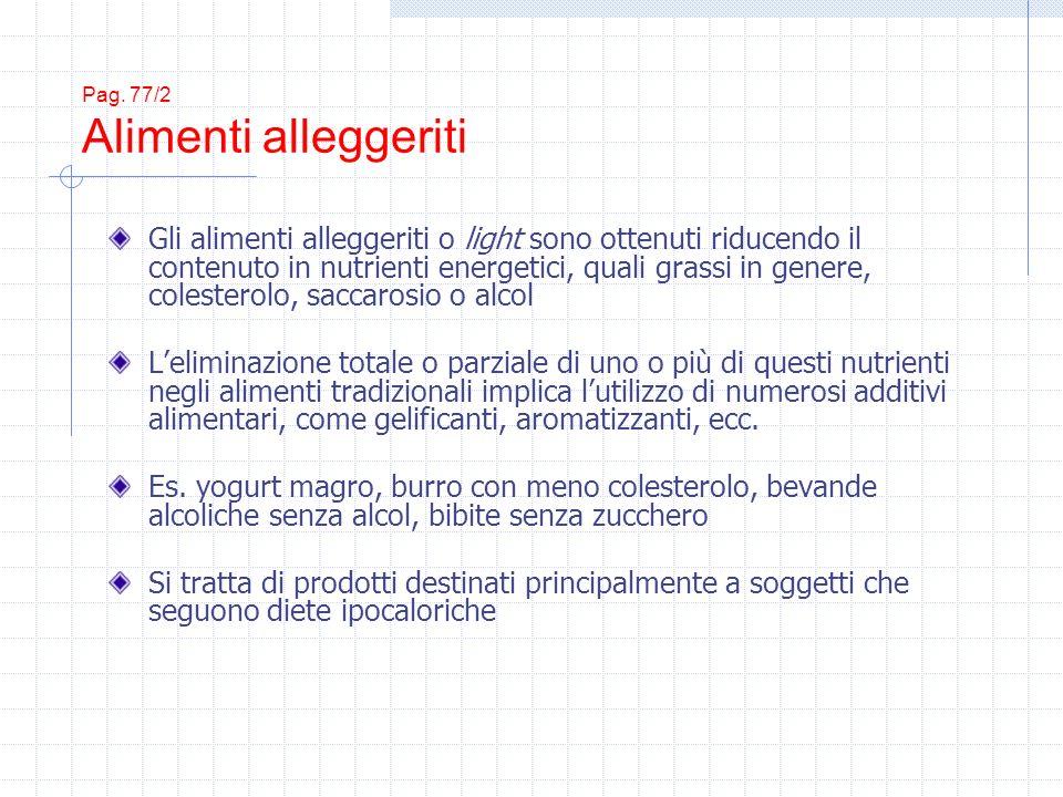 Pag. 77/2 Alimenti alleggeriti Gli alimenti alleggeriti o light sono ottenuti riducendo il contenuto in nutrienti energetici, quali grassi in genere,