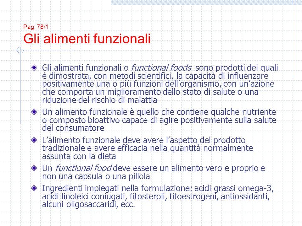 Pag. 78/1 Gli alimenti funzionali Gli alimenti funzionali o functional foods sono prodotti dei quali è dimostrata, con metodi scientifici, la capacità