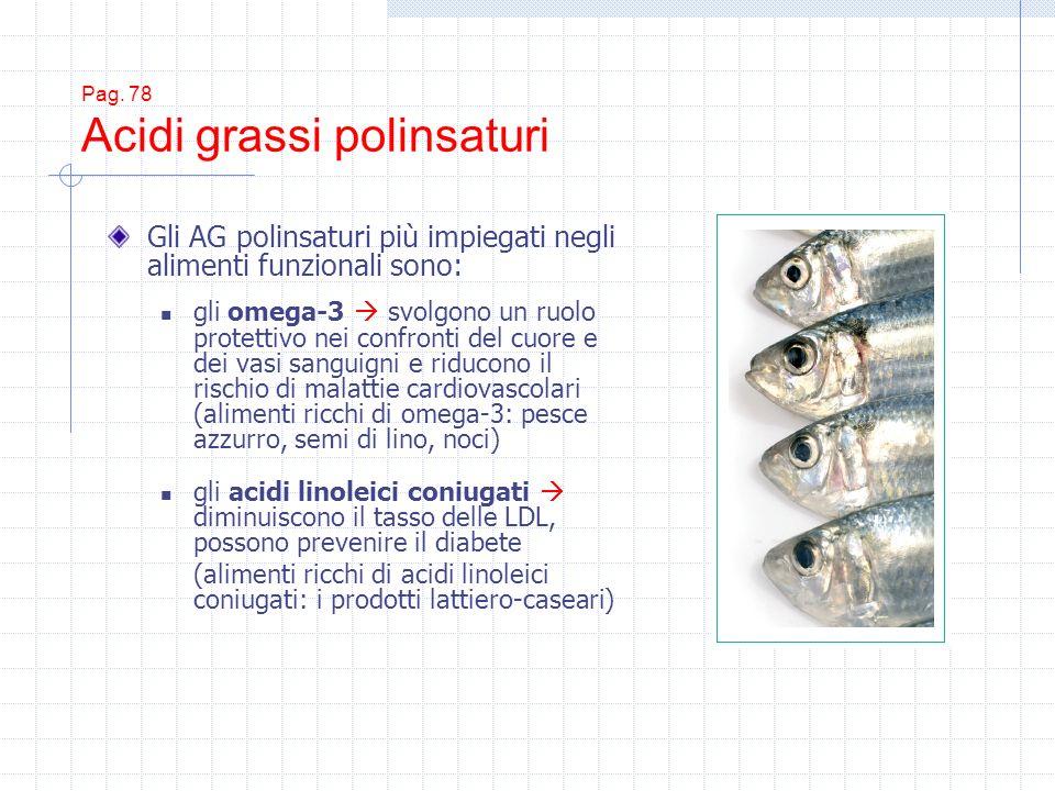 Pag. 78 Acidi grassi polinsaturi Gli AG polinsaturi più impiegati negli alimenti funzionali sono: gli omega-3 svolgono un ruolo protettivo nei confron