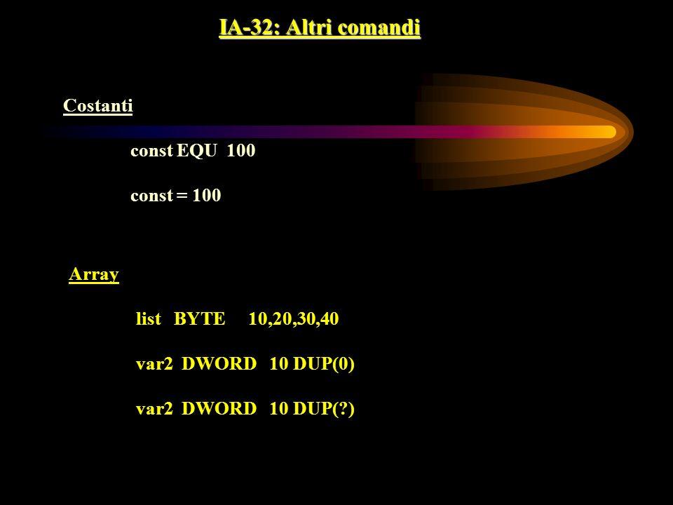 IA-32: Altri comandi Costanti const EQU 100 const = 100 Array list BYTE 10,20,30,40 var2 DWORD 10 DUP(0) var2 DWORD 10 DUP(?)
