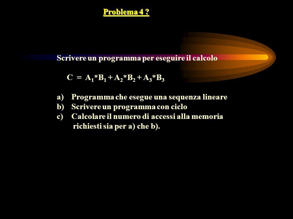 Problema 4 ? Scrivere un programma per eseguire il calcolo C = A 1 *B 1 + A 2 *B 2 + A 3 *B 3 a)Programma che esegue una sequenza lineare b)Scrivere u