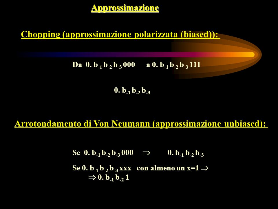 Approssimazione Chopping (approssimazione polarizzata (biased)): Da 0. b -1 b -2 b -3 000 a 0. b -1 b -2 b -3 111 0. b -1 b -2 b -3 Arrotondamento di