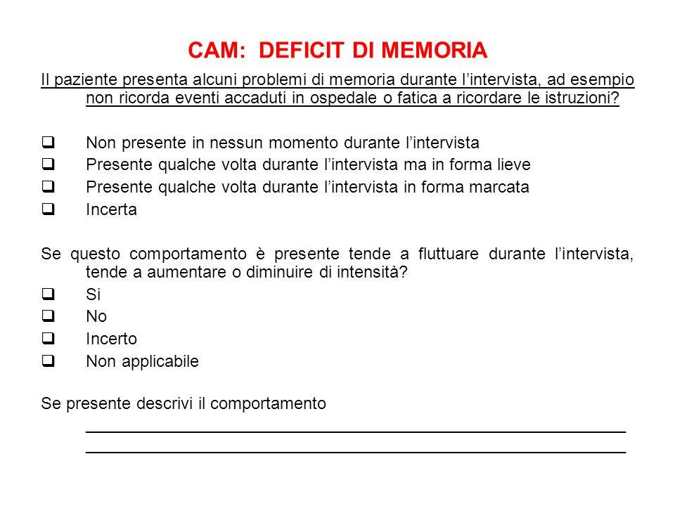 CAM: DEFICIT DI MEMORIA Il paziente presenta alcuni problemi di memoria durante lintervista, ad esempio non ricorda eventi accaduti in ospedale o fati