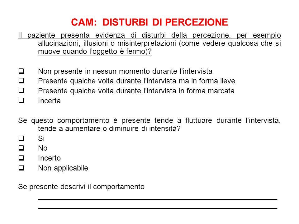 CAM: DISTURBI DI PERCEZIONE Il paziente presenta evidenza di disturbi della percezione, per esempio allucinazioni, illusioni o misinterpretazioni (com