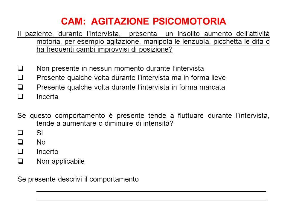 CAM: AGITAZIONE PSICOMOTORIA Il paziente, durante lintervista, presenta un insolito aumento dellattività motoria, per esempio agitazione, manipola le