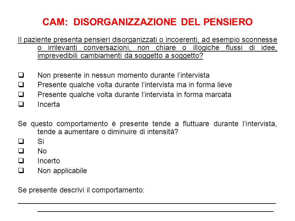 CAM: DISORGANIZZAZIONE DEL PENSIERO Il paziente presenta pensieri disorganizzati o incoerenti, ad esempio sconnesse o irrilevanti conversazioni, non c