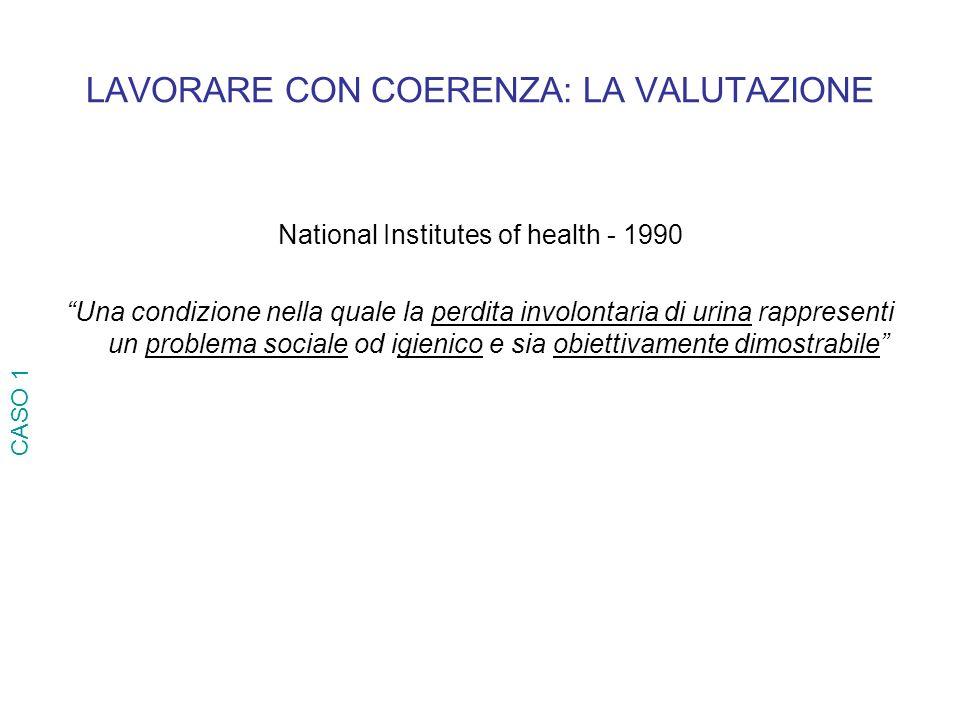 LAVORARE CON COERENZA: LA VALUTAZIONE National Institutes of health - 1990 Una condizione nella quale la perdita involontaria di urina rappresenti un