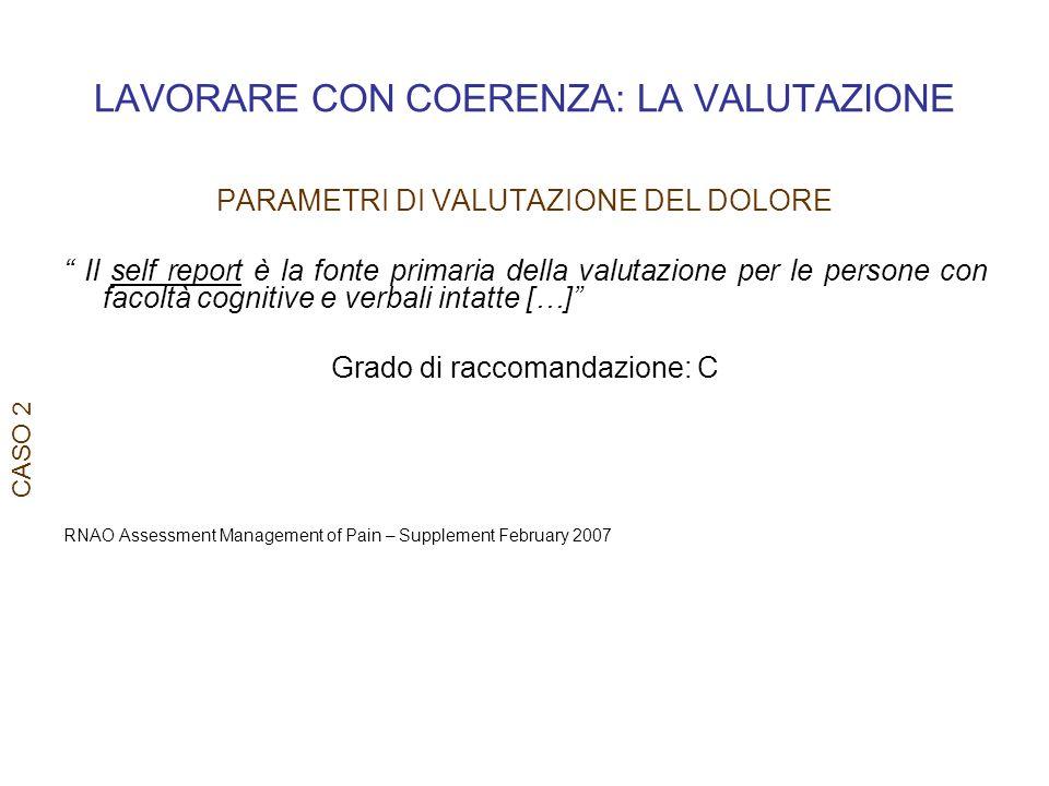 LAVORARE CON COERENZA: LA VALUTAZIONE CASO 2 PARAMETRI DI VALUTAZIONE DEL DOLORE Il self report è la fonte primaria della valutazione per le persone c