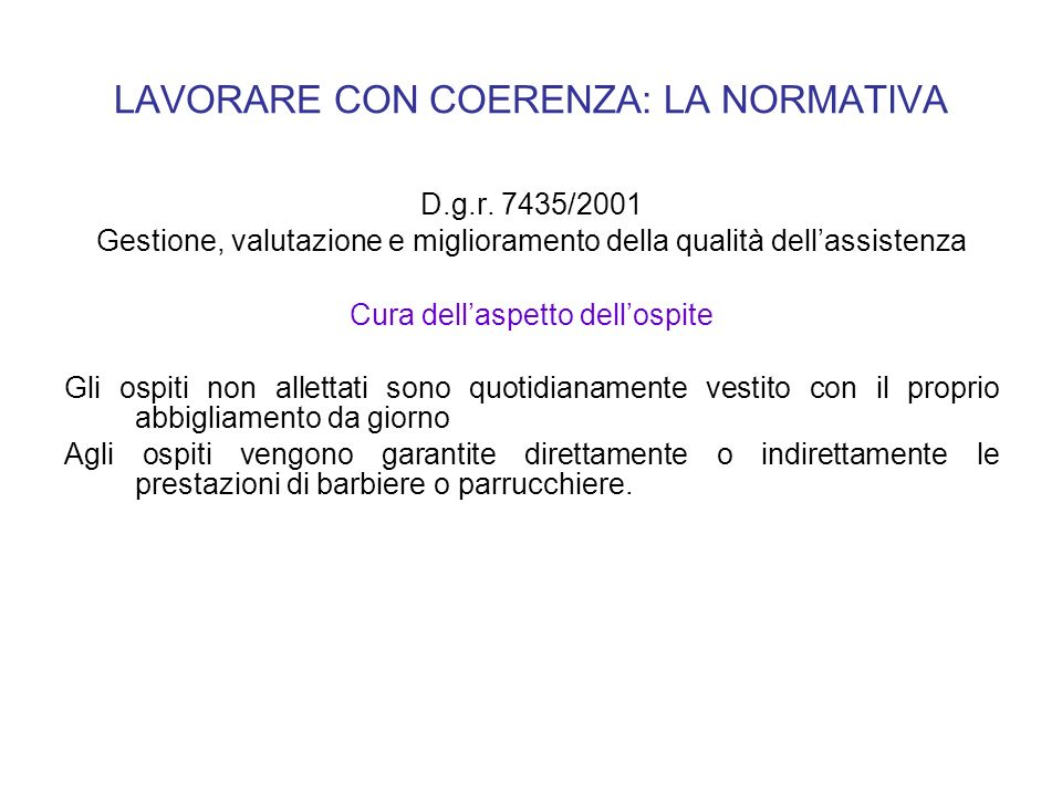 LAVORARE CON COERENZA: LA NORMATIVA D.g.r. 7435/2001 Gestione, valutazione e miglioramento della qualità dellassistenza Cura dellaspetto dellospite Gl
