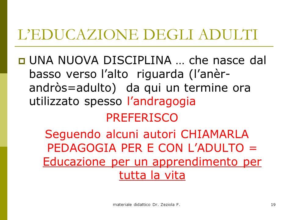 materiale didattico Dr. Zeziola F.19 LEDUCAZIONE DEGLI ADULTI UNA NUOVA DISCIPLINA … che nasce dal basso verso lalto riguarda (lanèr- andròs=adulto) d
