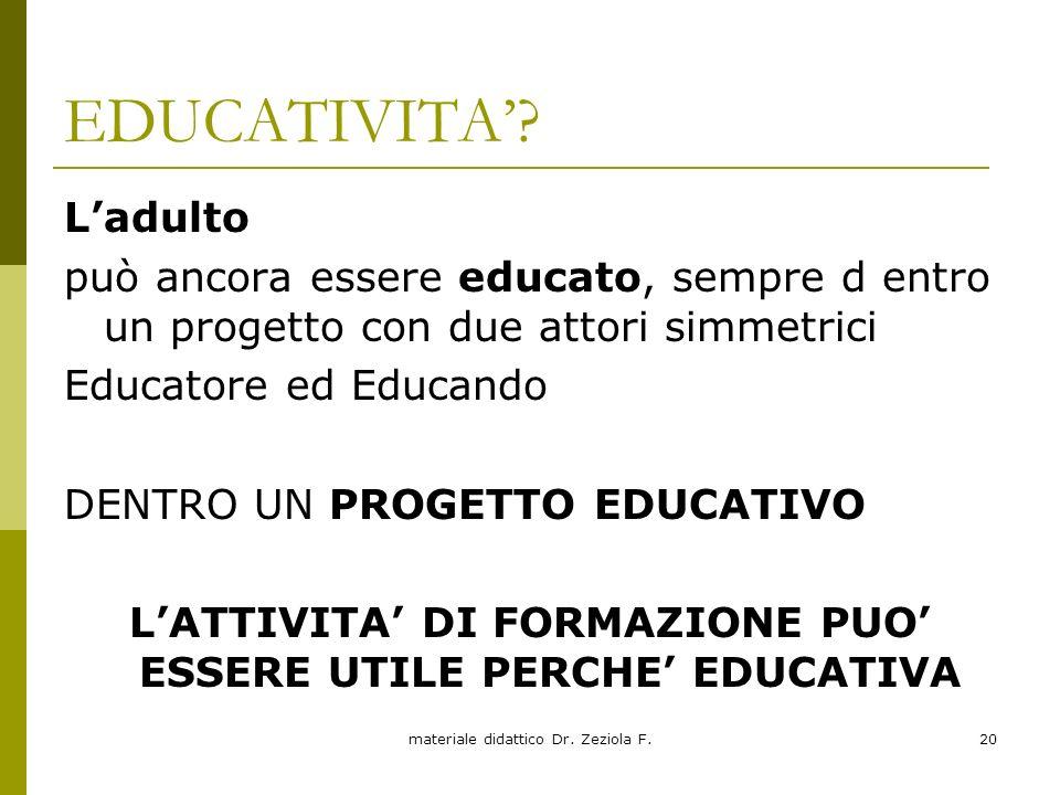 materiale didattico Dr. Zeziola F.20 EDUCATIVITA? Ladulto può ancora essere educato, sempre d entro un progetto con due attori simmetrici Educatore ed