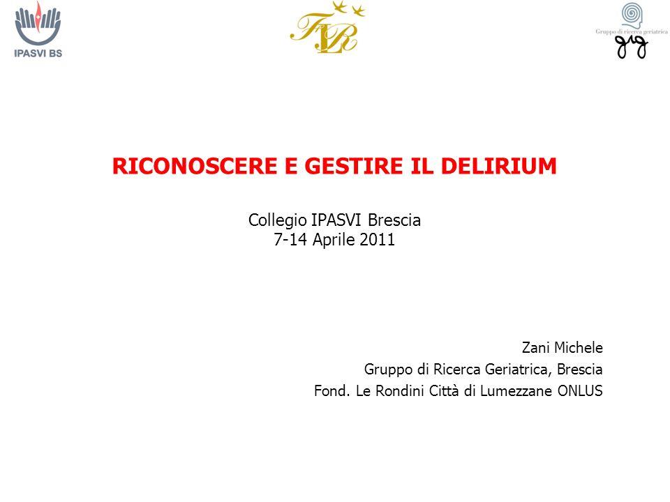 RICONOSCERE E GESTIRE IL DELIRIUM Collegio IPASVI Brescia 7-14 Aprile 2011 Zani Michele Gruppo di Ricerca Geriatrica, Brescia Fond. Le Rondini Città d