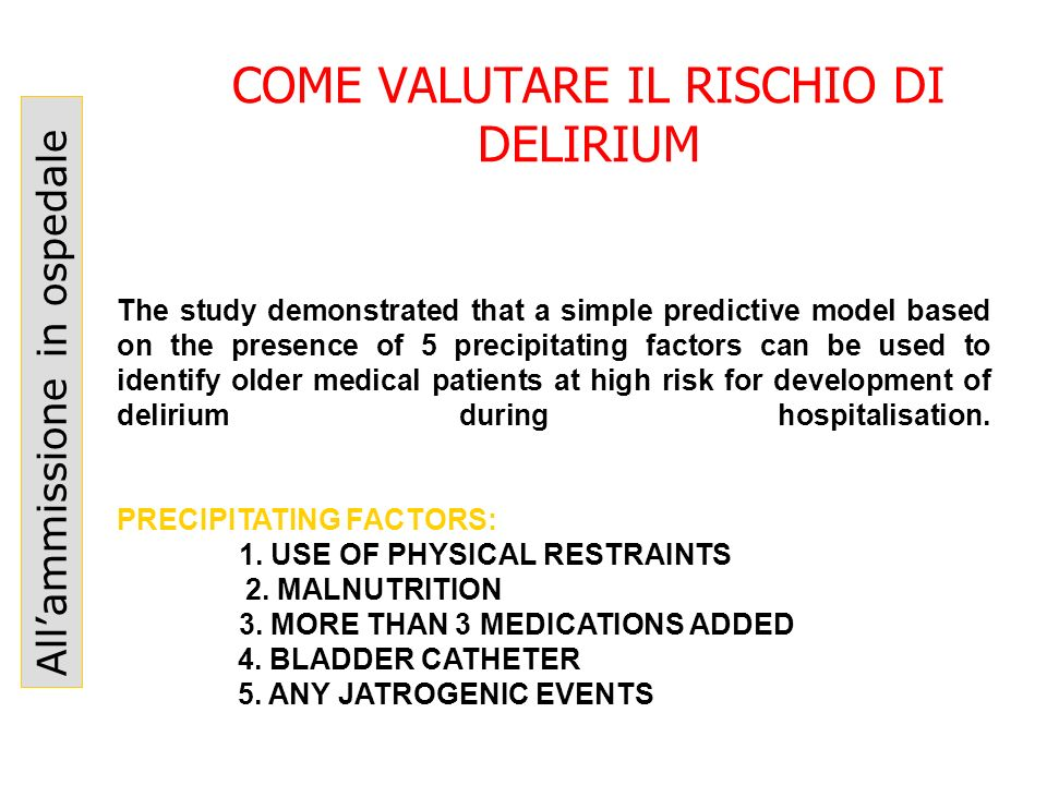 COME VALUTARE IL RISCHIO DI DELIRIUM Allammissione in ospedale The study demonstrated that a simple predictive model based on the presence of 5 precip