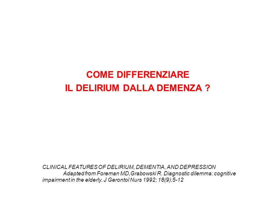 COME DIFFERENZIARE IL DELIRIUM DALLA DEMENZA ? CLINICAL FEATURES OF DELIRIUM, DEMENTIA, AND DEPRESSION Adapted from Foreman MD,Grabowski R. Diagnostic