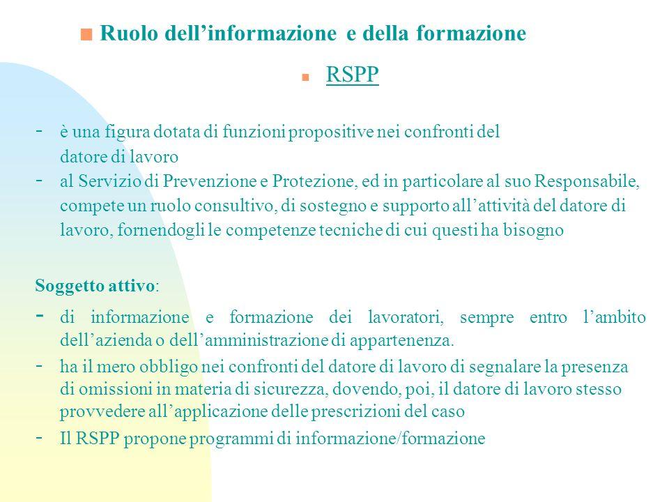 Ruolo dellinformazione e della formazione n RSPP - è una figura dotata di funzioni propositive nei confronti del datore di lavoro - al Servizio di Pre