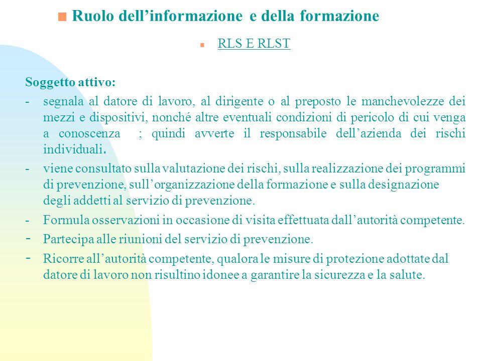 Ruolo dellinformazione e della formazione n RLS E RLST Soggetto attivo: -segnala al datore di lavoro, al dirigente o al preposto le manchevolezze dei