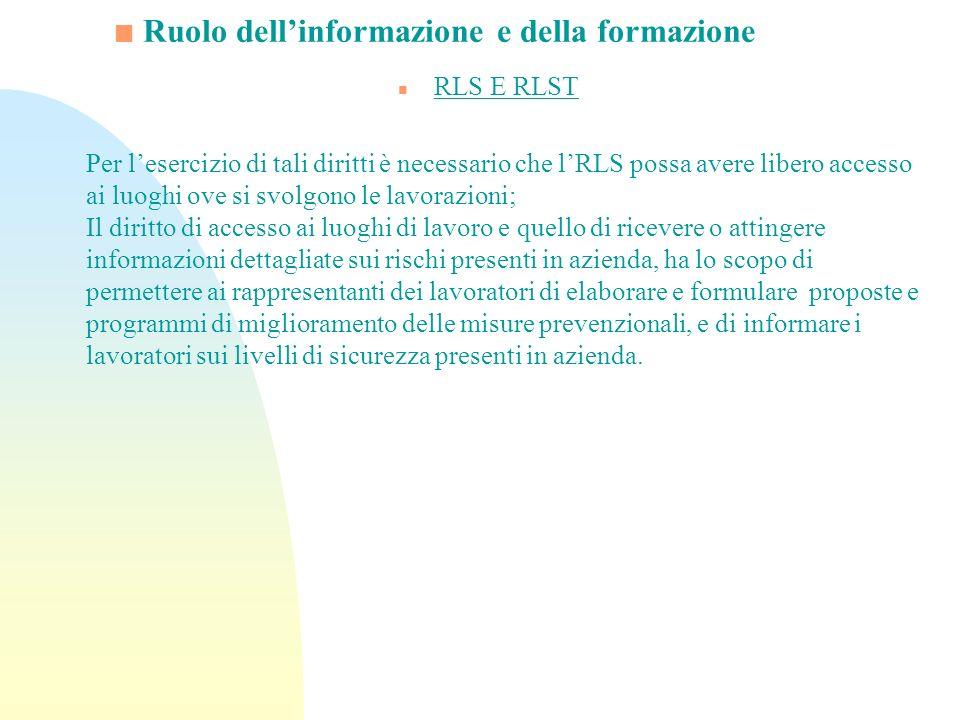 Ruolo dellinformazione e della formazione n RLS E RLST Per lesercizio di tali diritti è necessario che lRLS possa avere libero accesso ai luoghi ove s