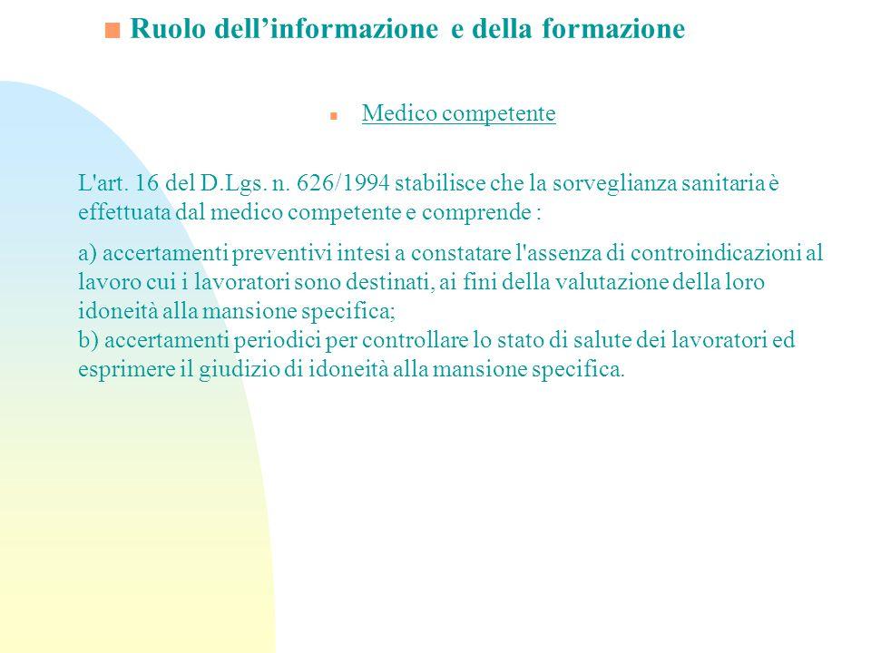 Ruolo dellinformazione e della formazione n Medico competente L'art. 16 del D.Lgs. n. 626/1994 stabilisce che la sorveglianza sanitaria è effettuata d