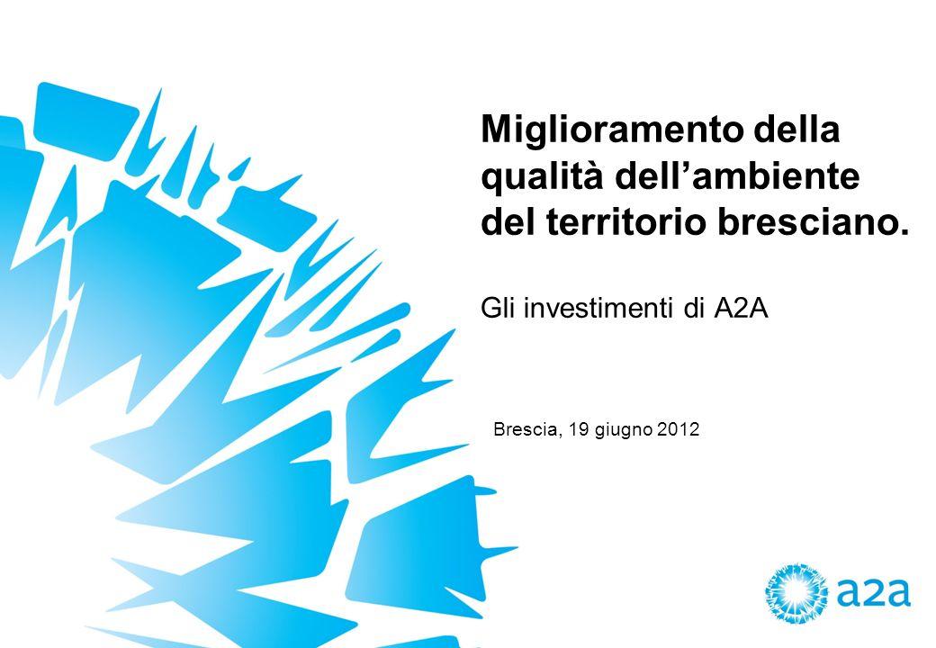 Miglioramento della qualità dellambiente del territorio bresciano. Gli investimenti di A2A Brescia, 19 giugno 2012