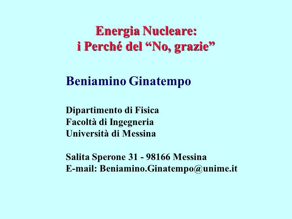 Energia Nucleare: i Perché del No, grazie Beniamino Ginatempo Dipartimento di Fisica Facoltà di Ingegneria Università di Messina Salita Sperone 31 - 9