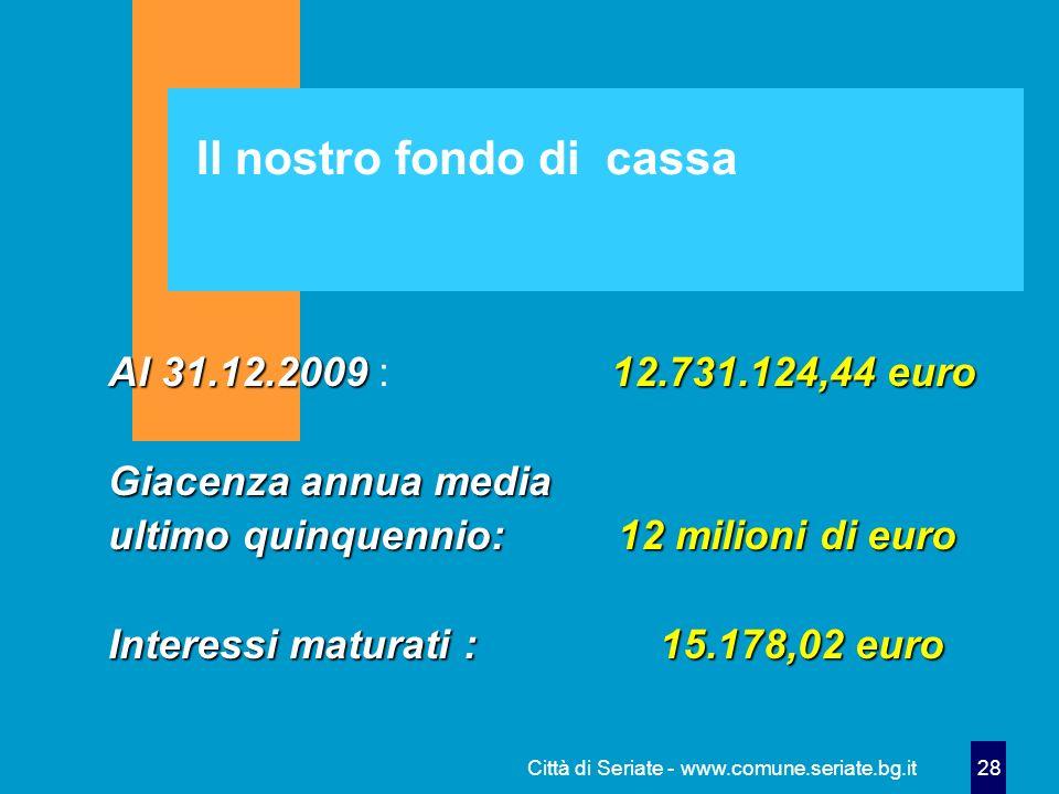 Città di Seriate - www.comune.seriate.bg.it 28 Il nostro fondo di cassa Al 31.12.200912.731.124,44 euro Al 31.12.2009 : 12.731.124,44 euro Giacenza an