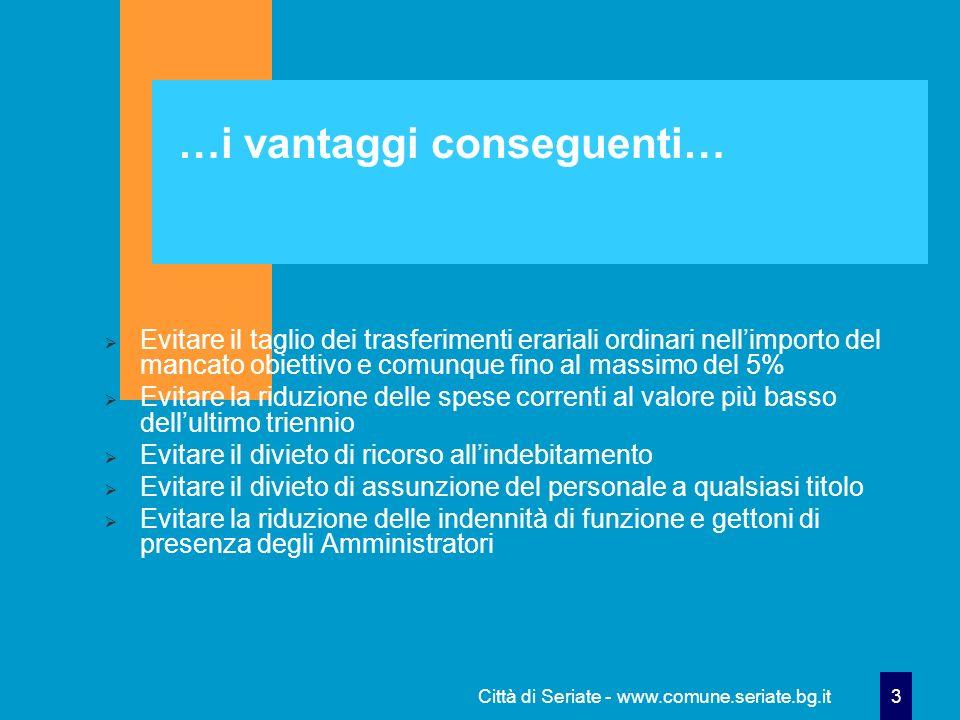 Città di Seriate - www.comune.seriate.bg.it 3 …i vantaggi conseguenti… Evitare il taglio dei trasferimenti erariali ordinari nellimporto del mancato o